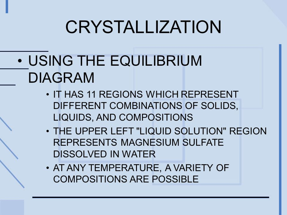 CRYSTALLIZATION USING THE EQUILIBRIUM DIAGRAM IT HAS 11 REGIONS WHICH REPRESENT DIFFERENT COMBINATIONS OF SOLIDS, LIQUIDS, AND COMPOSITIONS THE UPPER