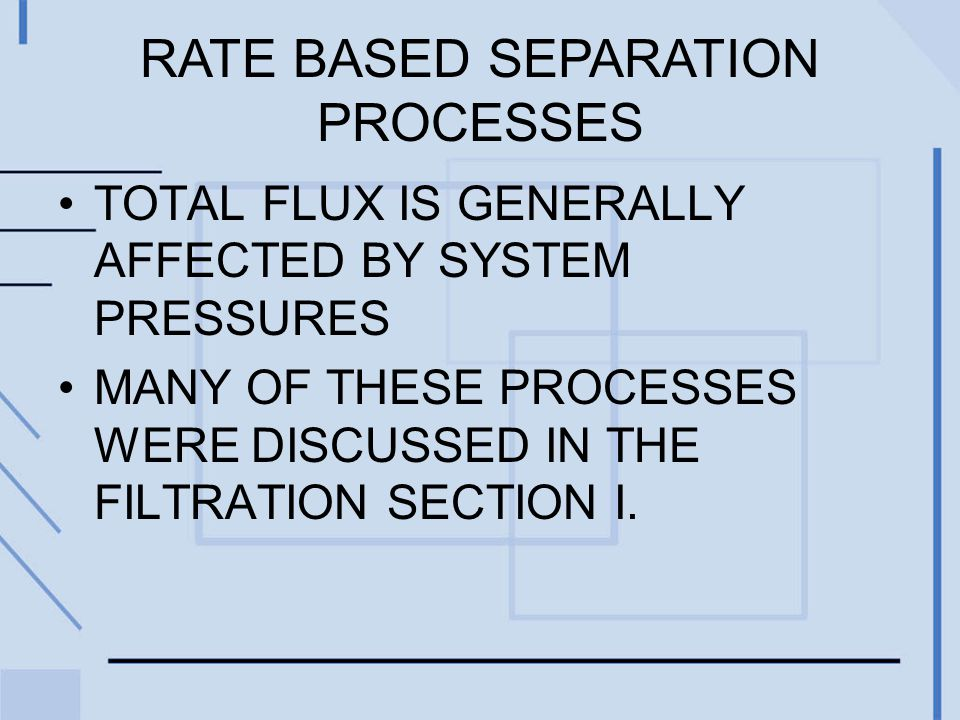 RATE BASED SEPARATION PROCESSES TOTAL FLUX IS GENERALLY AFFECTED BY SYSTEM PRESSURES MANY OF THESE PROCESSES WERE DISCUSSED IN THE FILTRATION SECTION