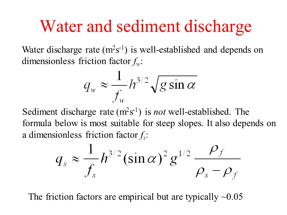 Water and sediment discharge Water discharge rate (m 2 s -1 ) is well-established and depends on dimensionless friction factor f w : Sediment discharge rate (m 2 s -1 ) is not well-established.