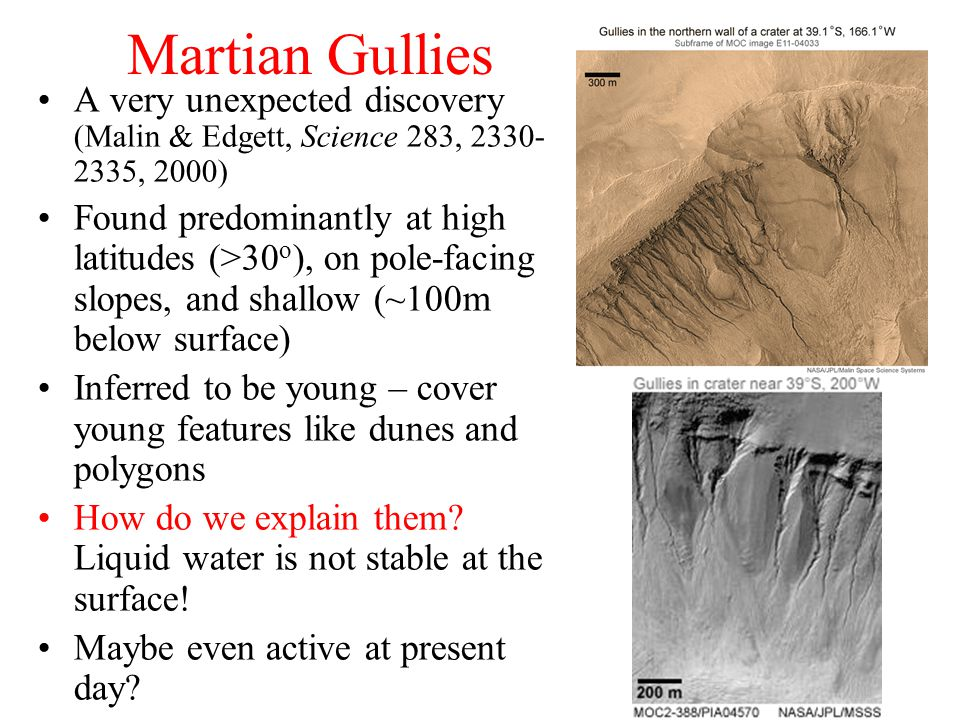 Martian Gullies A very unexpected discovery (Malin & Edgett, Science 283, 2330- 2335, 2000) Found predominantly at high latitudes (>30 o ), on pole-facing slopes, and shallow (~100m below surface) Inferred to be young – cover young features like dunes and polygons How do we explain them.