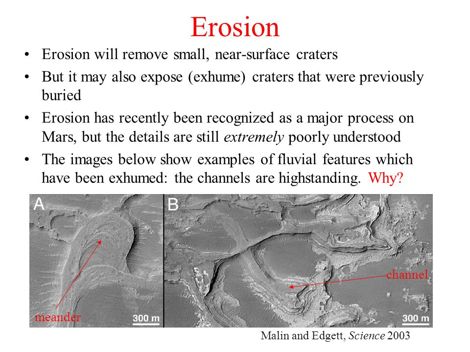 Erosion Erosion will remove small, near-surface craters But it may also expose (exhume) craters that were previously buried Erosion has recently been recognized as a major process on Mars, but the details are still extremely poorly understood The images below show examples of fluvial features which have been exhumed: the channels are highstanding.