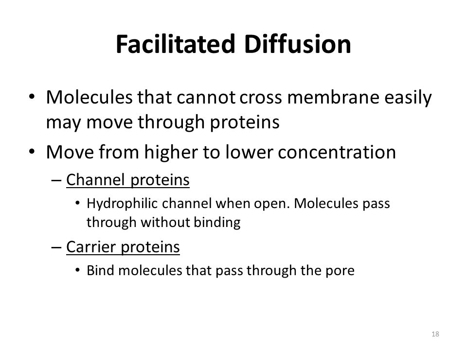 Facilitated Diffusion Molecules that cannot cross membrane easily may move through proteins Move from higher to lower concentration – Channel proteins