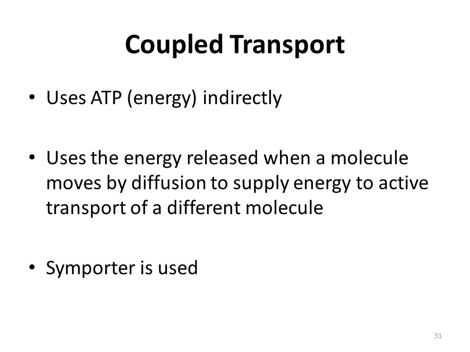 31 Coupled Transport Uses ATP (energy) indirectly Uses the energy released when a molecule moves by diffusion to supply energy to active transport of