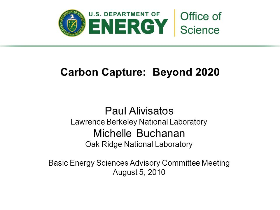 Carbon Capture: Beyond 2020 Paul Alivisatos Lawrence Berkeley National Laboratory Michelle Buchanan Oak Ridge National Laboratory Basic Energy Sciences Advisory Committee Meeting August 5, 2010