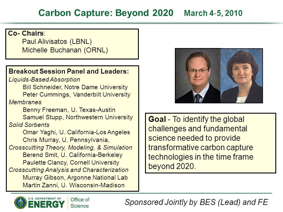 Co- Chairs: Paul Alivisatos (LBNL) Michelle Buchanan (ORNL) Goal - To identify the global challenges and fundamental science needed to provide transformative carbon capture technologies in the time frame beyond 2020.