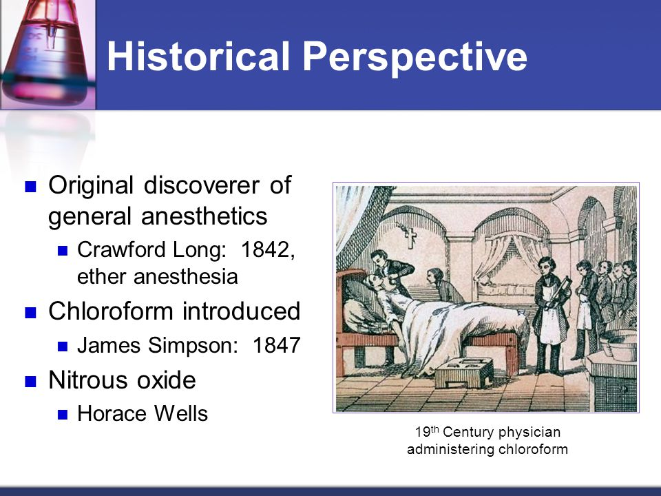 Historical Perspective Original discoverer of general anesthetics Crawford Long: 1842, ether anesthesia Chloroform introduced James Simpson: 1847 Nitr