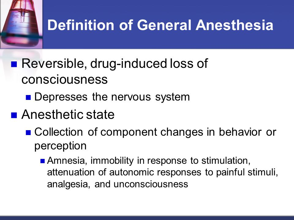 Definition of General Anesthesia Reversible, drug-induced loss of consciousness Depresses the nervous system Anesthetic state Collection of component