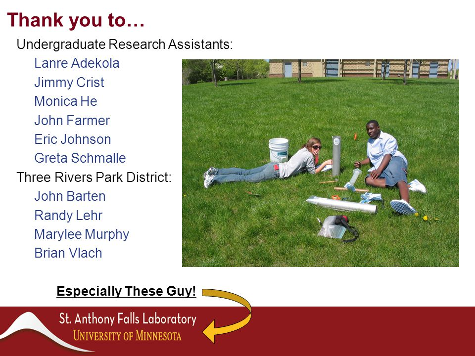 Undergraduate Research Assistants: Lanre Adekola Jimmy Crist Monica He John Farmer Eric Johnson Greta Schmalle Three Rivers Park District: John Barten Randy Lehr Marylee Murphy Brian Vlach Especially These Guy.