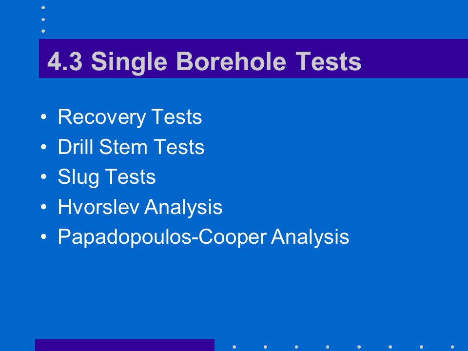 4.3 Single Borehole Tests Recovery Tests Drill Stem Tests Slug Tests Hvorslev Analysis Papadopoulos-Cooper Analysis