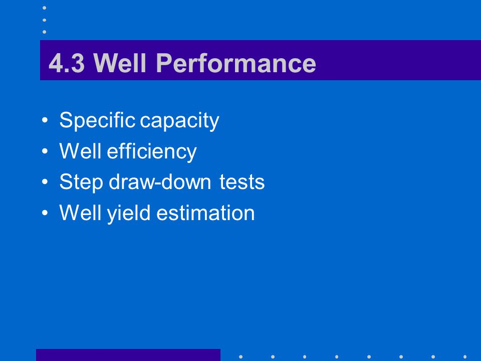 4.3 Well Performance Specific capacity Well efficiency Step draw-down tests Well yield estimation