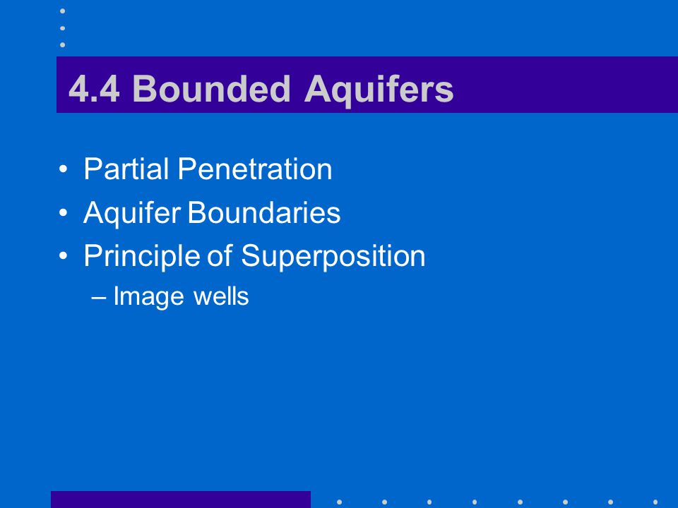 4.4 Bounded Aquifers Partial Penetration Aquifer Boundaries Principle of Superposition –Image wells