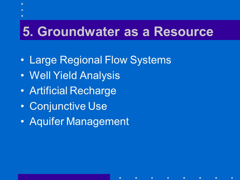 5. Groundwater as a Resource Large Regional Flow Systems Well Yield Analysis Artificial Recharge Conjunctive Use Aquifer Management