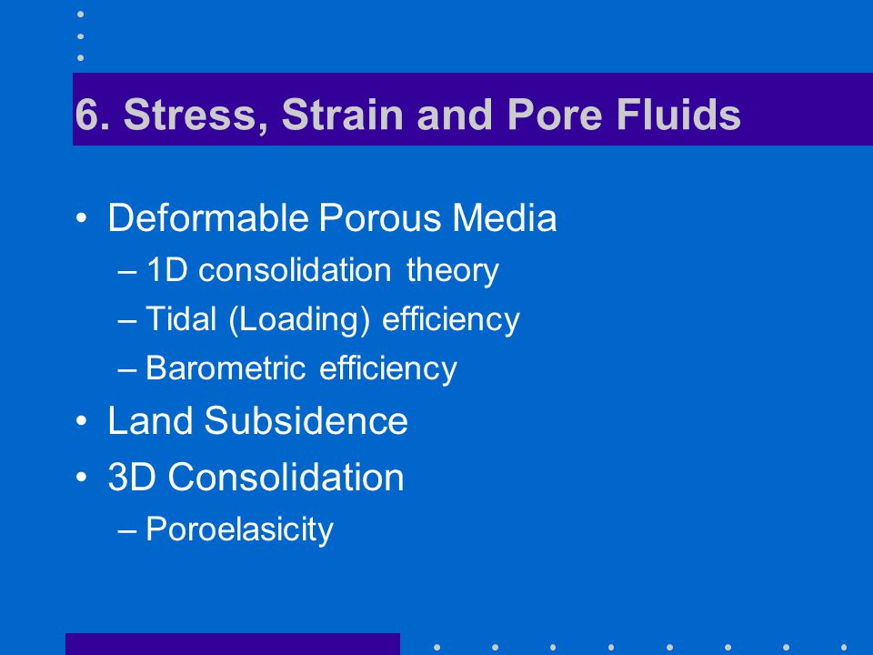 6. Stress, Strain and Pore Fluids Deformable Porous Media –1D consolidation theory –Tidal (Loading) efficiency –Barometric efficiency Land Subsidence