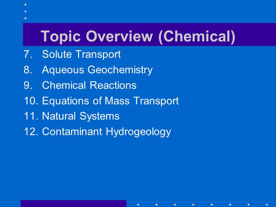 Topic Overview (Chemical) 7.Solute Transport 8.Aqueous Geochemistry 9.Chemical Reactions 10.Equations of Mass Transport 11.Natural Systems 12.Contaminant Hydrogeology
