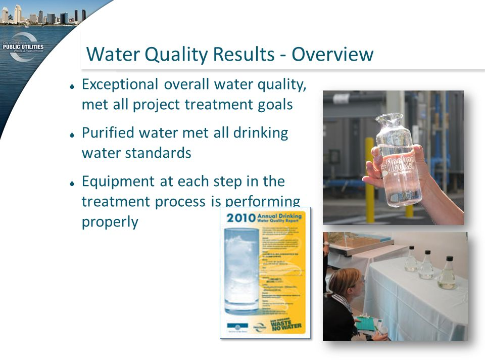 Water Quality Results - Overview  Exceptional overall water quality, met all project treatment goals  Purified water met all drinking water standard