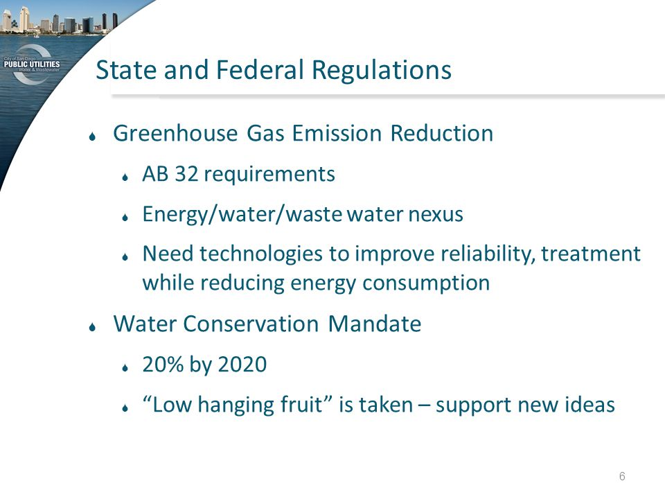 State and Federal Regulations  Greenhouse Gas Emission Reduction  AB 32 requirements  Energy/water/waste water nexus  Need technologies to improve