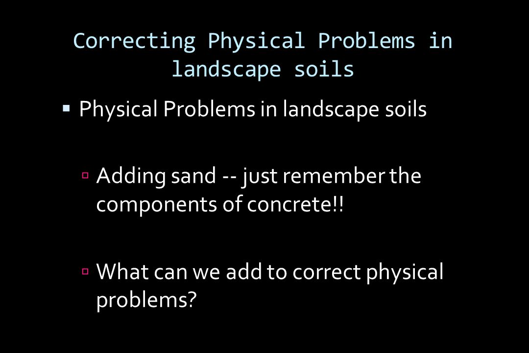 Correcting Physical Problems in landscape soils  Physical Problems in landscape soils  Adding sand -- just remember the components of concrete!.