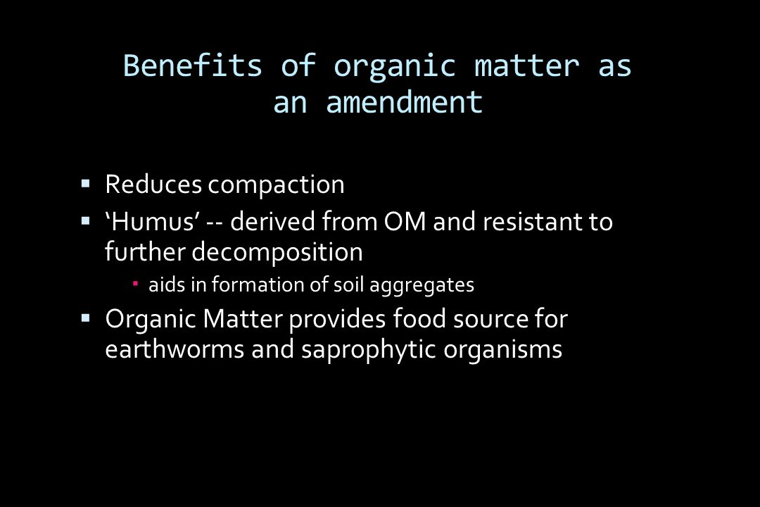 Benefits of organic matter as an amendment  Reduces compaction  'Humus' -- derived from OM and resistant to further decomposition  aids in formation of soil aggregates  Organic Matter provides food source for earthworms and saprophytic organisms