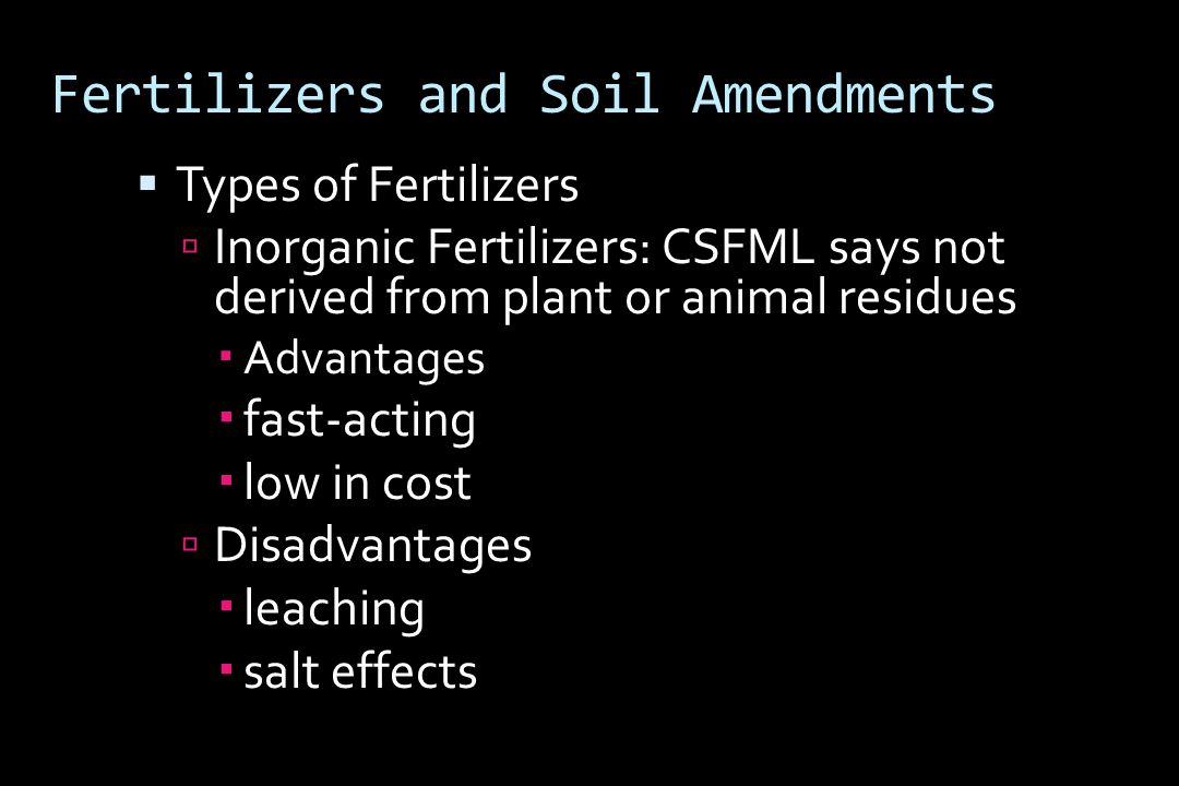 Fertilizers and Soil Amendments  Types of Fertilizers  Inorganic Fertilizers: CSFML says not derived from plant or animal residues  Advantages  fast-acting  low in cost  Disadvantages  leaching  salt effects