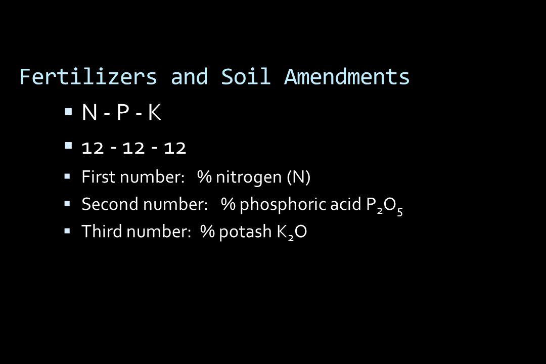 Fertilizers and Soil Amendments  N - P - K  12 - 12 - 12  First number: % nitrogen (N)  Second number: % phosphoric acid P 2 O 5  Third number: % potash K 2 O