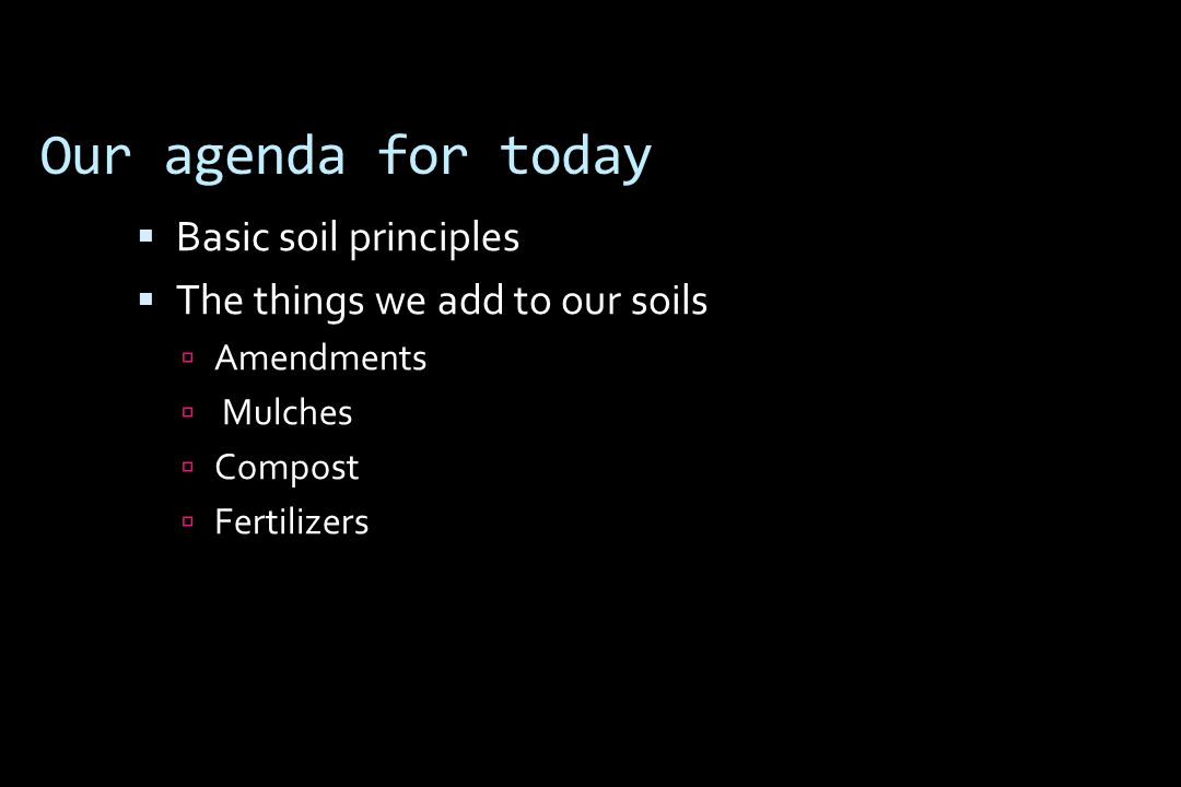 Our agenda for today  Basic soil principles  The things we add to our soils  Amendments  Mulches  Compost  Fertilizers