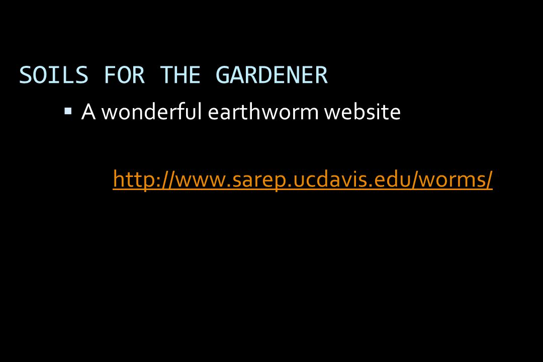SOILS FOR THE GARDENER  A wonderful earthworm website http://www.sarep.ucdavis.edu/worms/