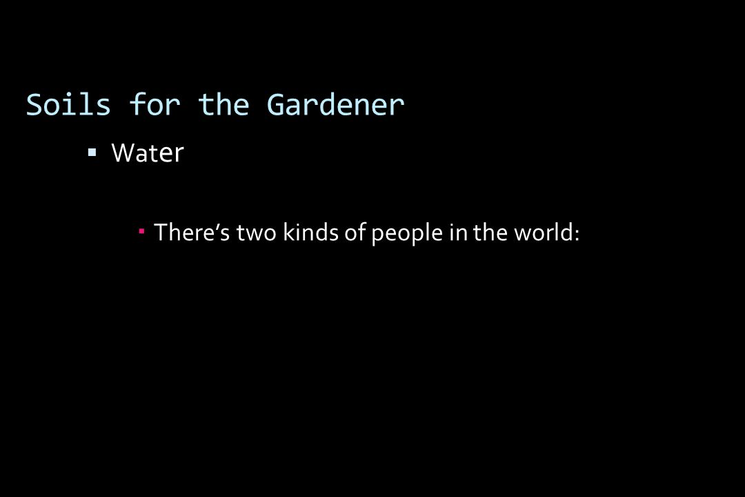 Soils for the Gardener er  Wat er  There's two kinds of people in the world: