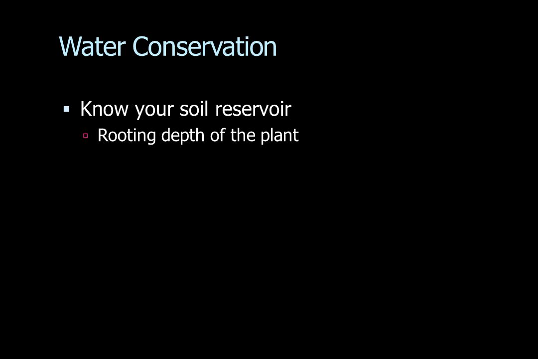 Water Conservation  Know your soil reservoir  Rooting depth of the plant