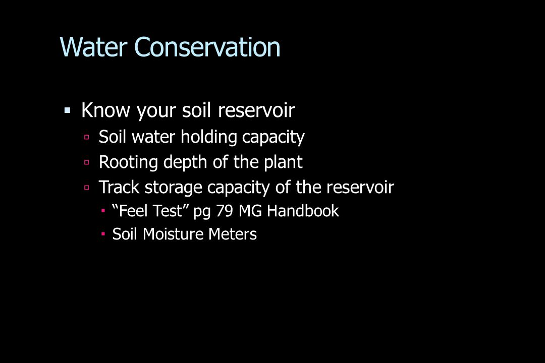 Water Conservation  Know your soil reservoir  Soil water holding capacity  Rooting depth of the plant  Track storage capacity of the reservoir  Feel Test pg 79 MG Handbook  Soil Moisture Meters
