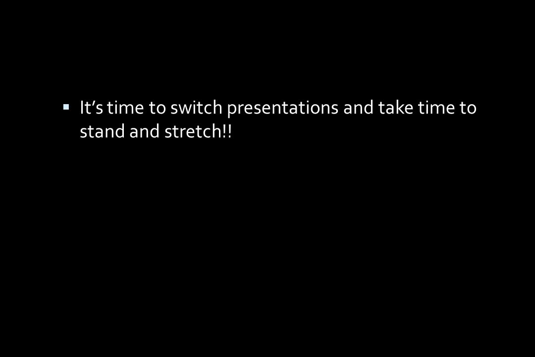  It's time to switch presentations and take time to stand and stretch!!