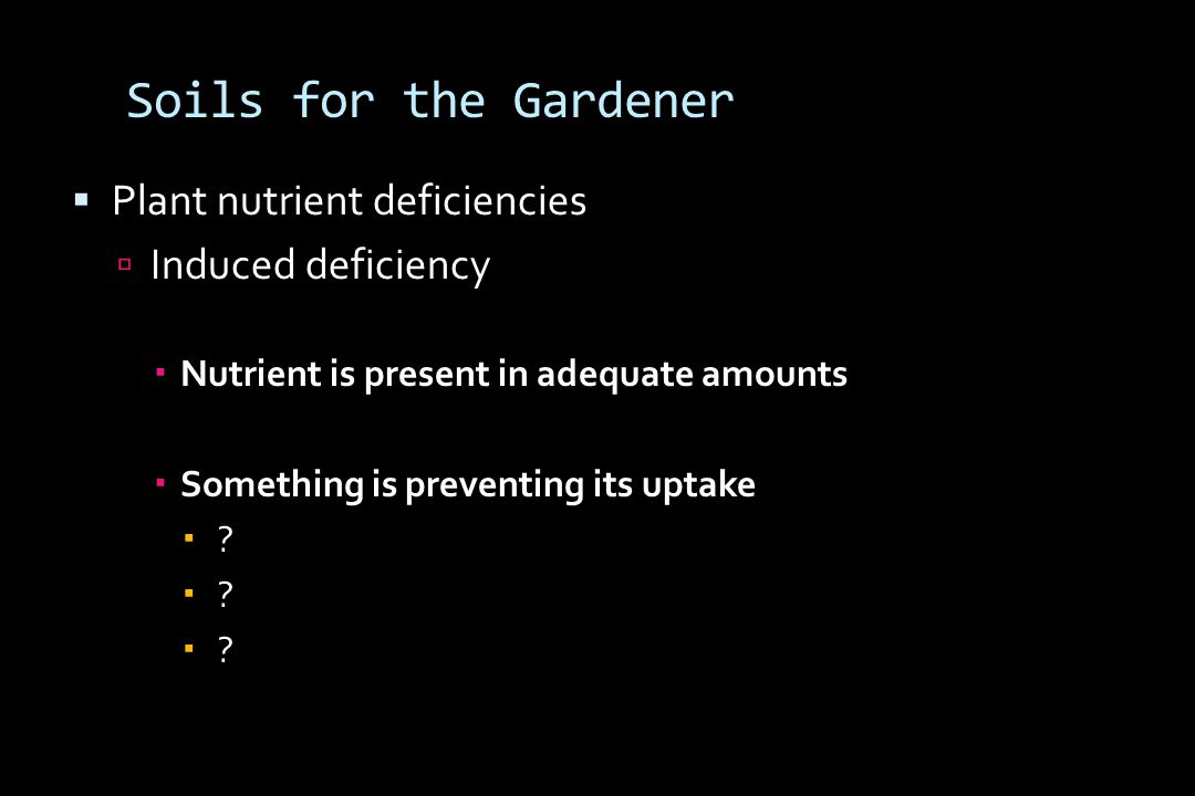 Soils for the Gardener  Plant nutrient deficiencies  Induced deficiency  Nutrient is present in adequate amounts  Something is preventing its uptake 