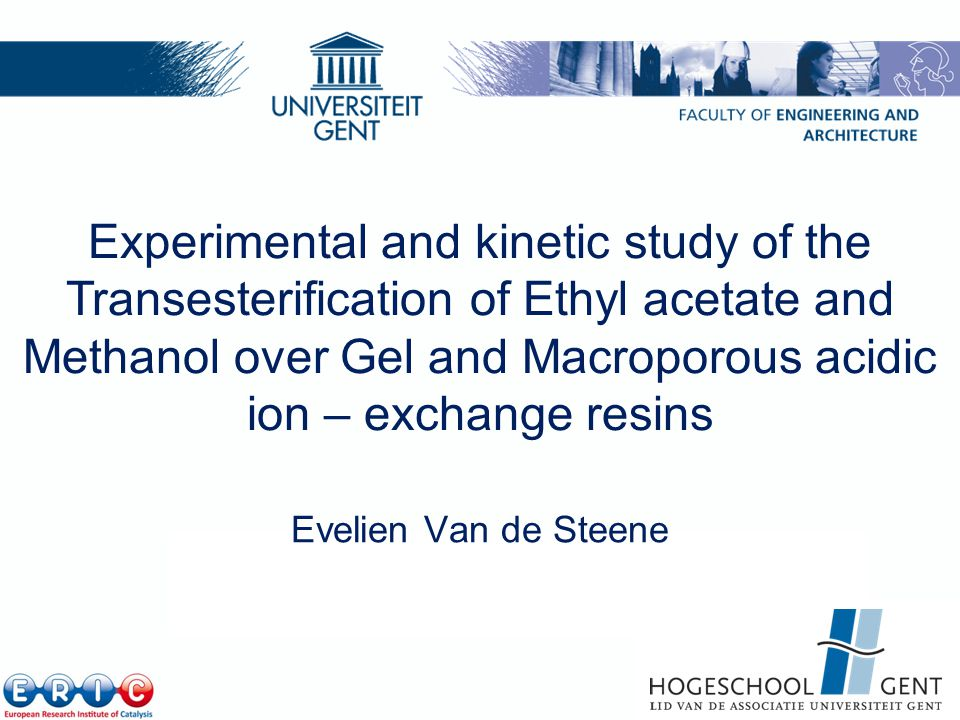 Laboratory for Chemical Technology, Ghent University http://www.lct.UGent.be Experimental and kinetic study of the Transesterification of Ethyl acetate and Methanol over Gel and Macroporous acidic ion – exchange resins Evelien Van de Steene 1