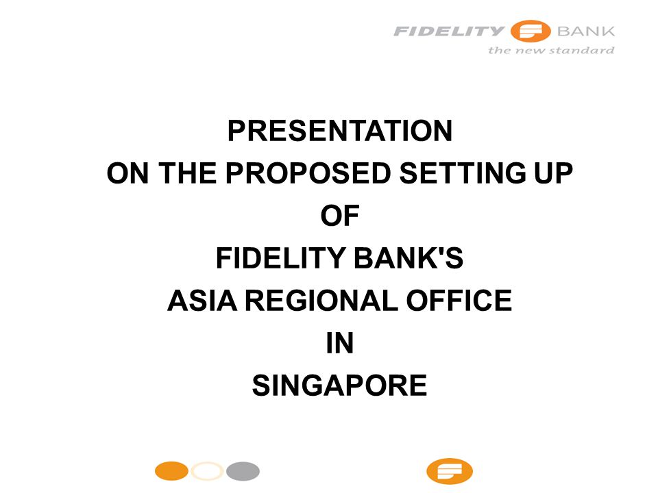 PRESENTATION ON THE PROPOSED SETTING UP OF FIDELITY BANK S ASIA REGIONAL OFFICE IN SINGAPORE