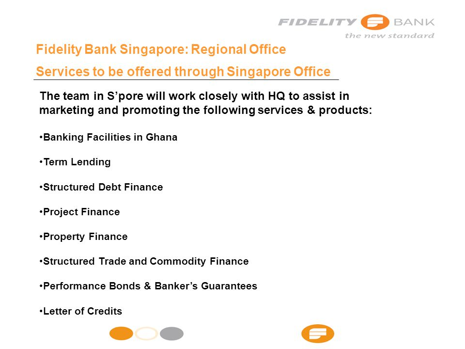 Fidelity Bank Singapore: Regional Office Services to be offered through Singapore Office The team in S'pore will work closely with HQ to assist in marketing and promoting the following services & products: Banking Facilities in Ghana Term Lending Structured Debt Finance Project Finance Property Finance Structured Trade and Commodity Finance Performance Bonds & Banker's Guarantees Letter of Credits
