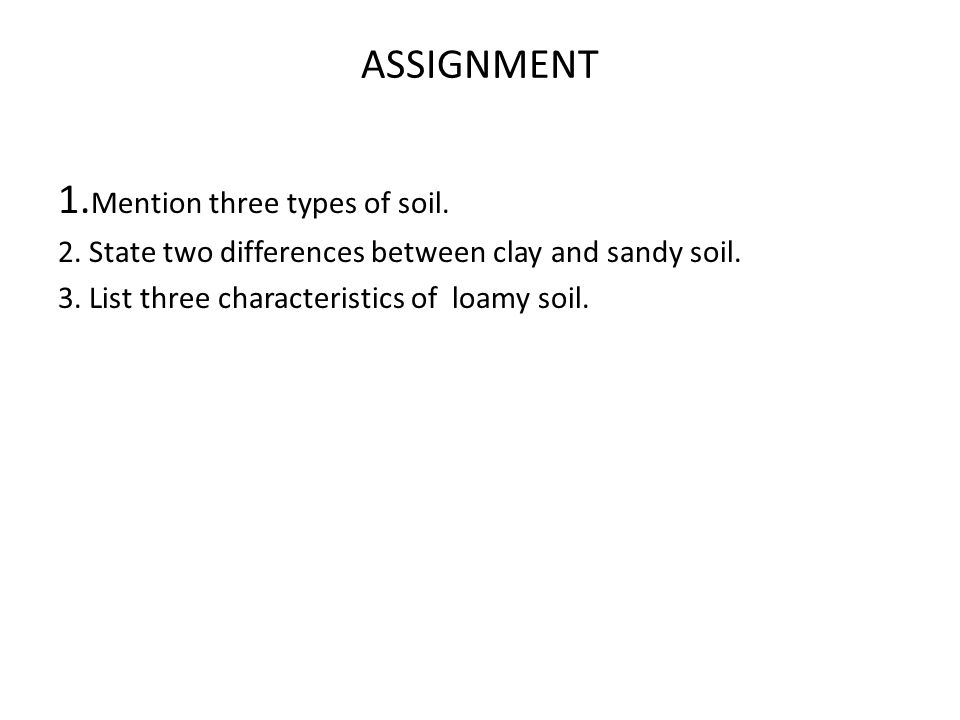 ASSIGNMENT 1. Mention three types of soil. 2. State two differences between clay and sandy soil. 3. List three characteristics of loamy soil.