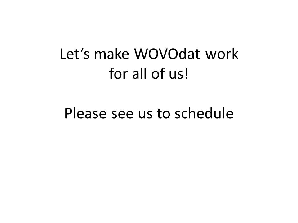 Let's make WOVOdat work for all of us! Please see us to schedule