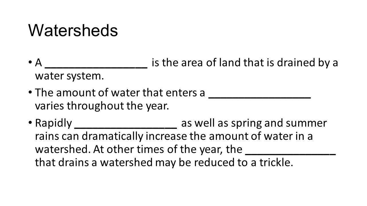 Watersheds A _________________ is the area of land that is drained by a water system. The amount of water that enters a _________________ varies throu