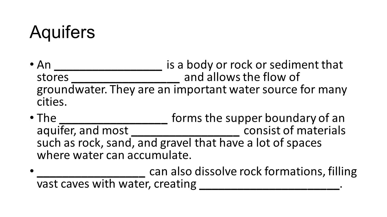 Aquifers An _________________ is a body or rock or sediment that stores _________________ and allows the flow of groundwater. They are an important wa