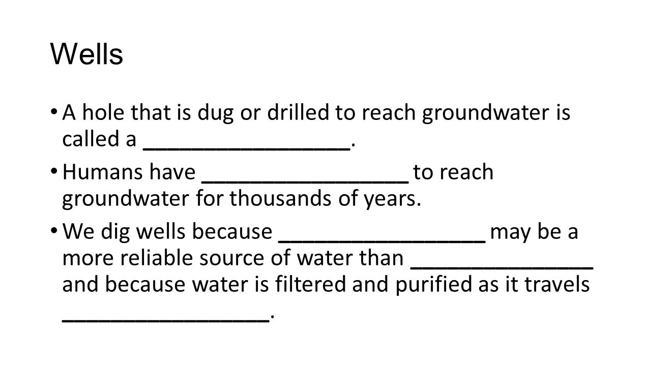 Wells A hole that is dug or drilled to reach groundwater is called a _________________. Humans have _________________ to reach groundwater for thousan