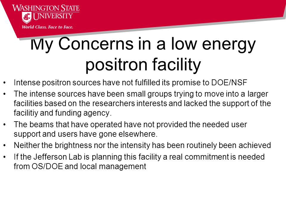My Concerns in a low energy positron facility Intense positron sources have not fulfilled its promise to DOE/NSF The intense sources have been small groups trying to move into a larger facilities based on the researchers interests and lacked the support of the facilitiy and funding agency.