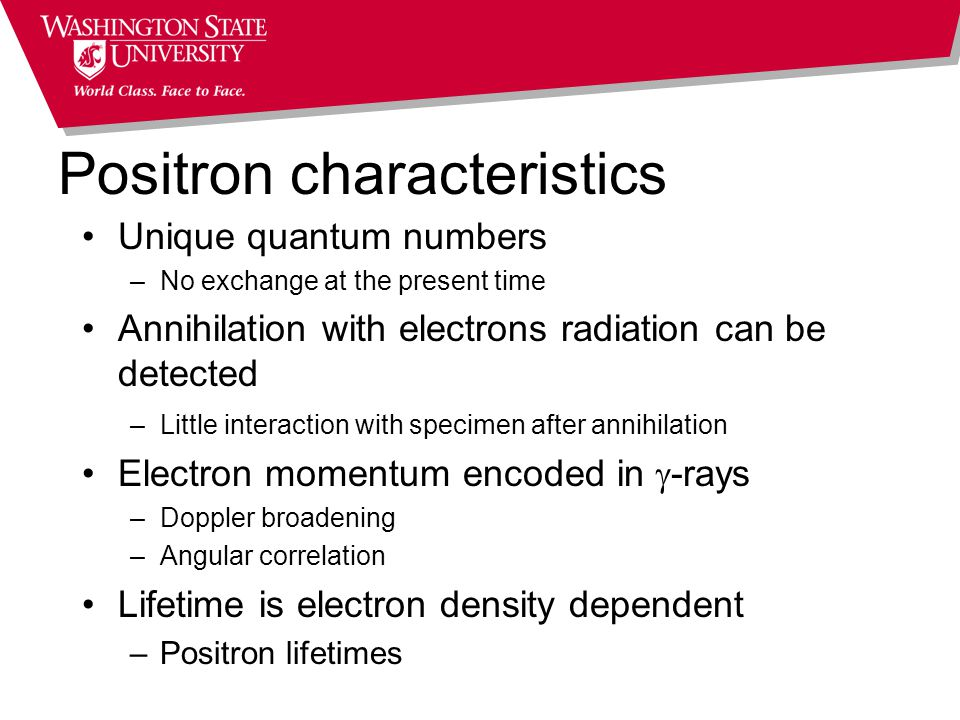 Positron characteristics Unique quantum numbers –No exchange at the present time Annihilation with electrons radiation can be detected –Little interaction with specimen after annihilation Electron momentum encoded in  -rays –Doppler broadening –Angular correlation Lifetime is electron density dependent –Positron lifetimes