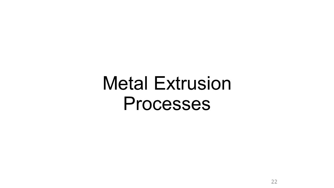 Metal Extrusion Processes 22