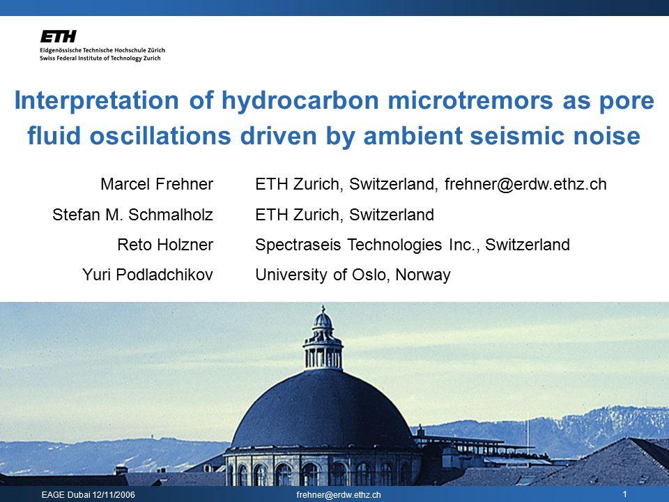 EAGE Dubai 12/11/2006 frehner@erdw.ethz.ch 1 Interpretation of hydrocarbon microtremors as pore fluid oscillations driven by ambient seismic noise Mar