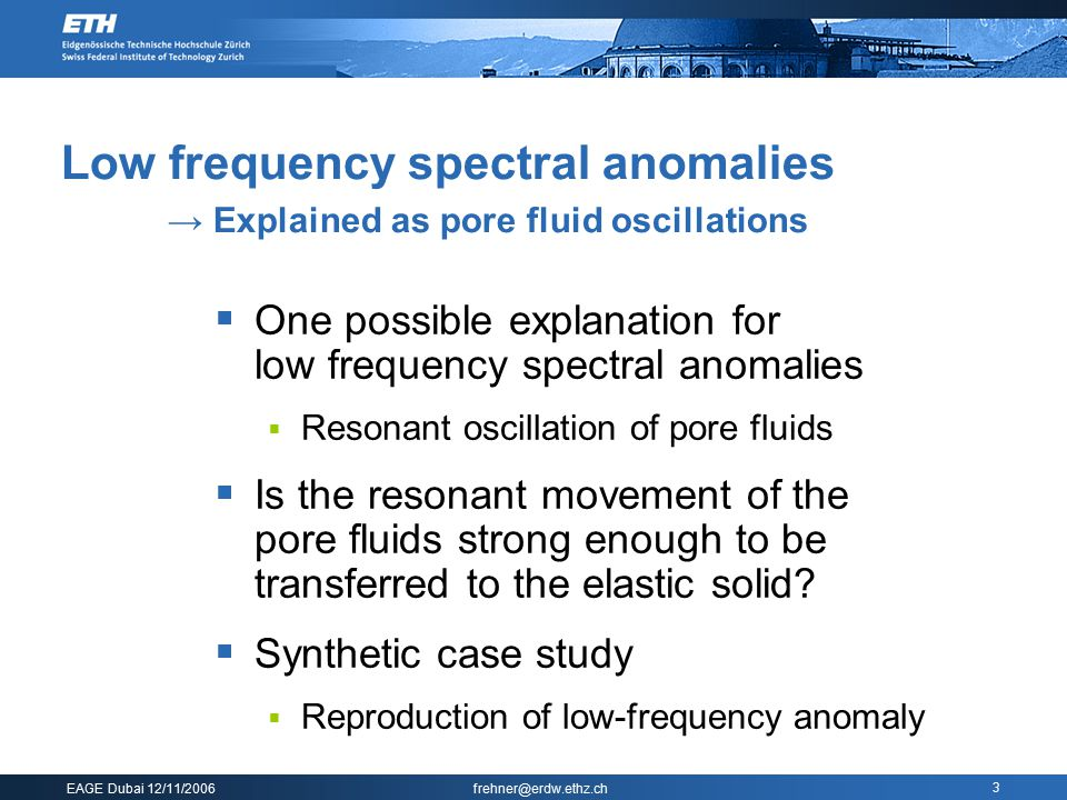 EAGE Dubai 12/11/2006 frehner@erdw.ethz.ch 3  One possible explanation for low frequency spectral anomalies  Resonant oscillation of pore fluids  Is the resonant movement of the pore fluids strong enough to be transferred to the elastic solid.