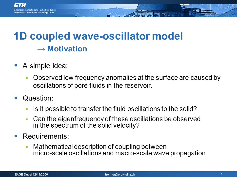 EAGE Dubai 12/11/2006 frehner@erdw.ethz.ch 7 1D coupled wave-oscillator model → Motivation  A simple idea:  Observed low frequency anomalies at the surface are caused by oscillations of pore fluids in the reservoir.