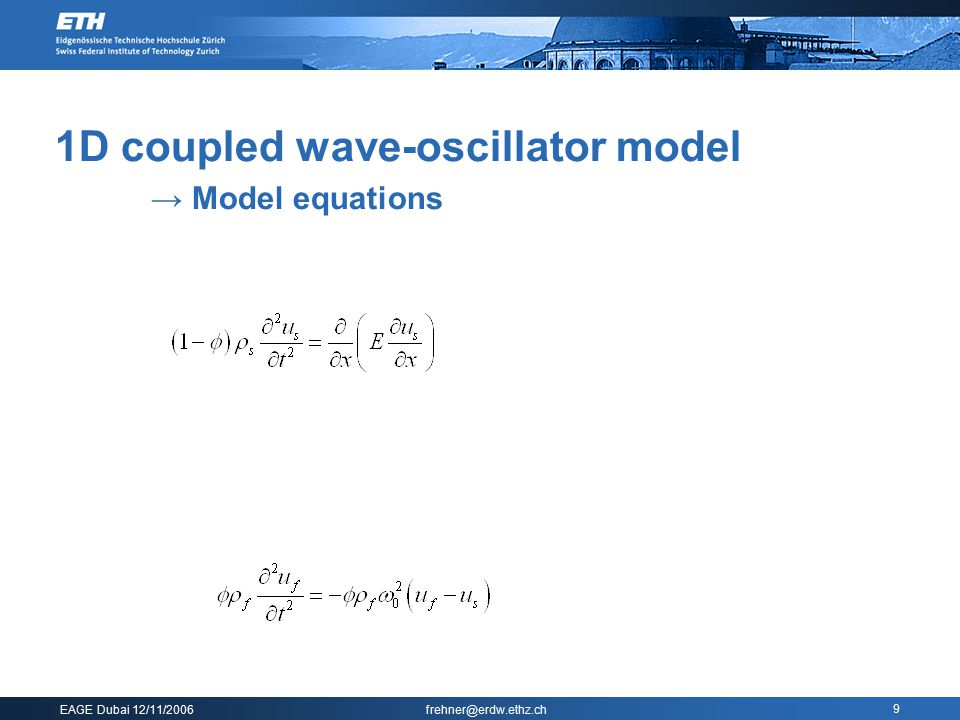 EAGE Dubai 12/11/2006 frehner@erdw.ethz.ch 9 1D coupled wave-oscillator model → Model equations  Coupled equations   0 has to be determined from po