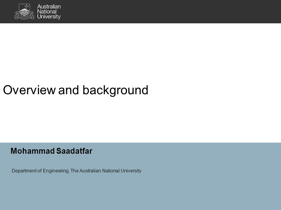 Overview and background Mohammad Saadatfar Department of Engineering, The Australian National University