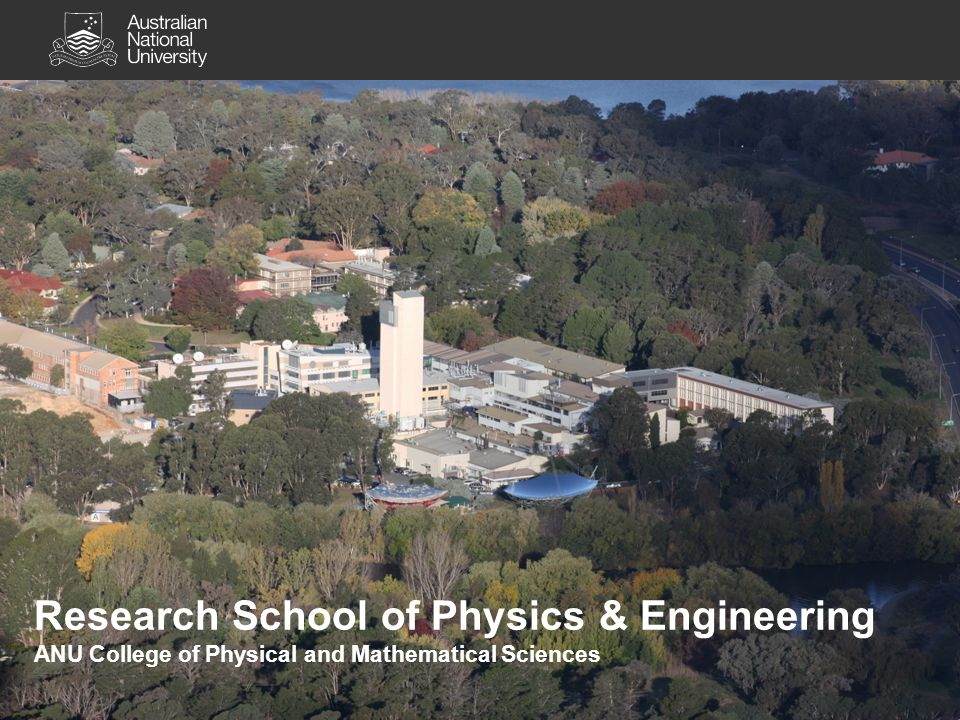 Research School of Physics & Engineering ANU College of Physical and Mathematical Sciences