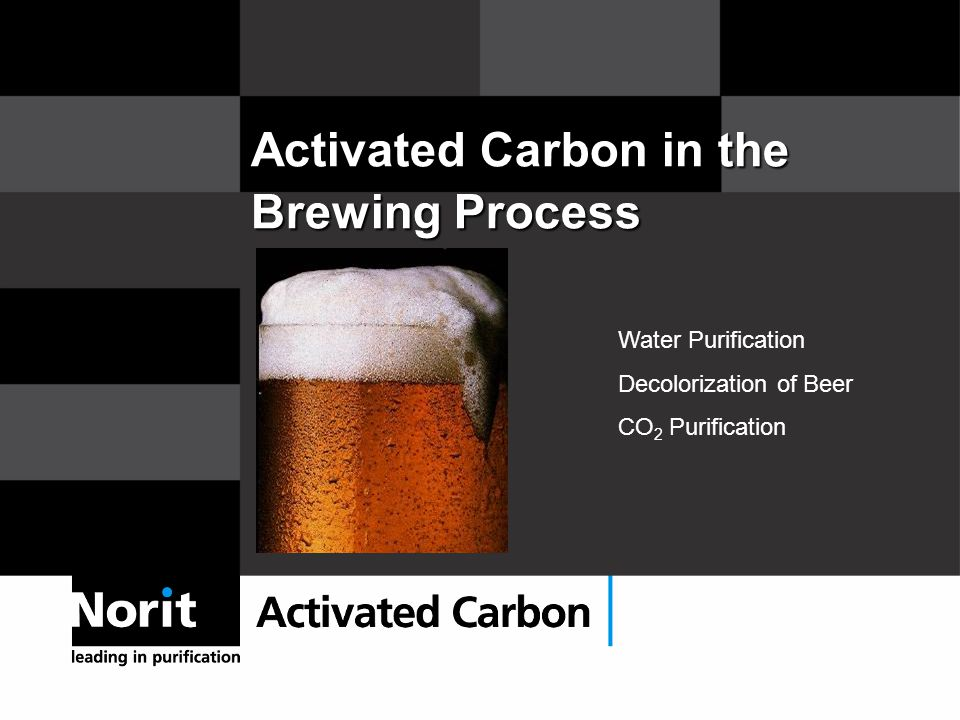 Activated Carbon in the Brewing Process Water Purification Decolorization of Beer CO 2 Purification