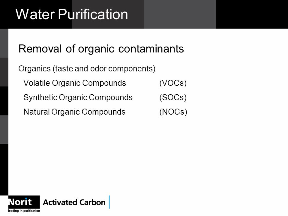 Water Purification Removal of organic contaminants Organics (taste and odor components) Volatile Organic Compounds(VOCs) Synthetic Organic Compounds (SOCs) Natural Organic Compounds(NOCs)